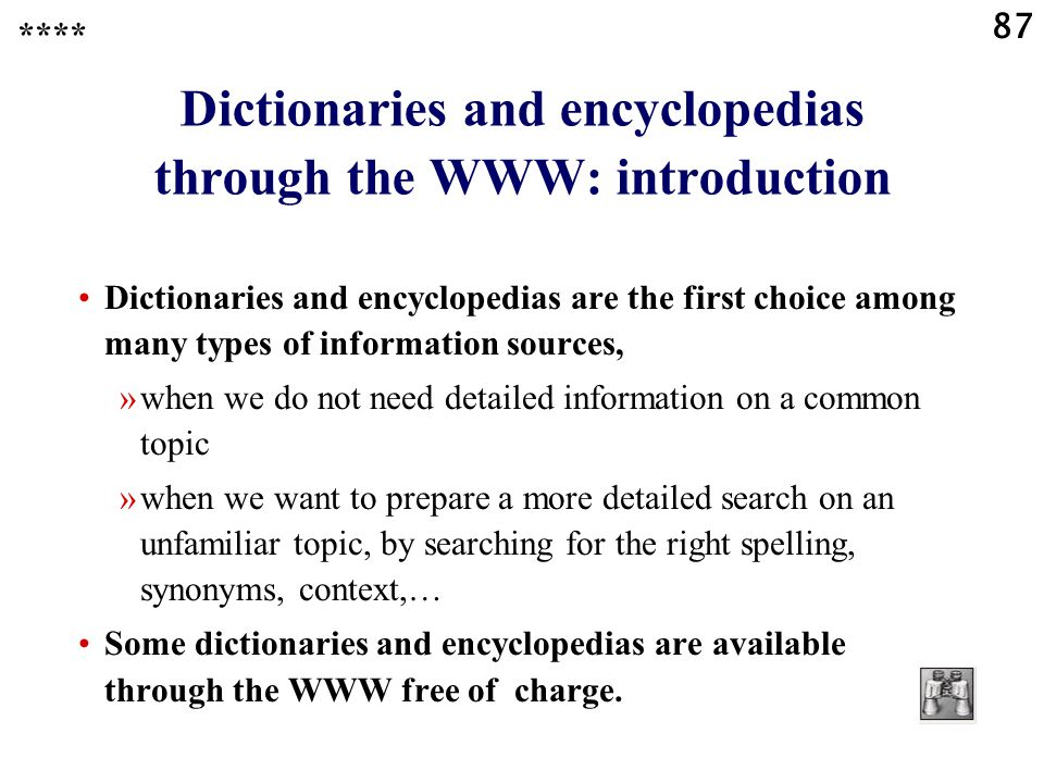 87 Dictionaries and encyclopedias through the WWW: introduction Dictionaries and encyclopedias are the first choice among many types of information sources, »when we do not need detailed information on a common topic »when we want to prepare a more detailed search on an unfamiliar topic, by searching for the right spelling, synonyms, context,… Some dictionaries and encyclopedias are available through the WWW free of charge.