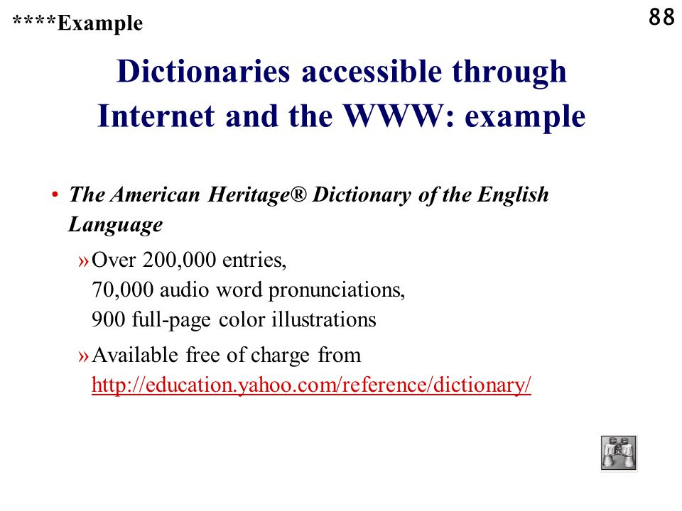 88 Dictionaries accessible through Internet and the WWW: example The American Heritage® Dictionary of the English Language »Over 200,000 entries, 70,000 audio word pronunciations, 900 full-page color illustrations »Available free of charge from http://education.yahoo.com/reference/dictionary/ http://education.yahoo.com/reference/dictionary/ ****Example