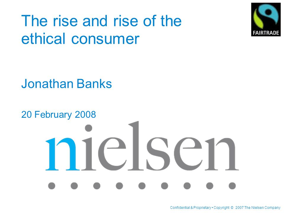 Confidential & Proprietary Copyright © 2007 The Nielsen Company The rise and rise of the ethical consumer Jonathan Banks 20 February 2008