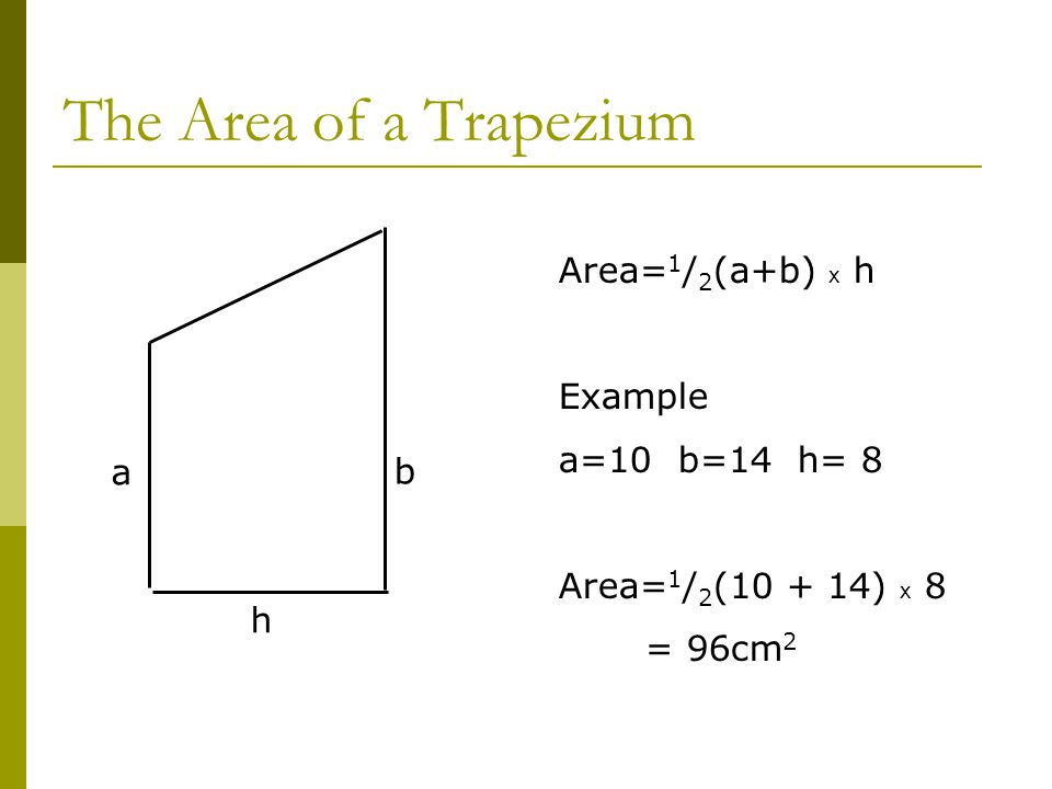 The Area of a Trapezium Area= 1 / 2 (a+b) x h Example a=10 b=14 h= 8 Area= 1 / 2 (10 + 14) x 8 = 96cm 2 a b h