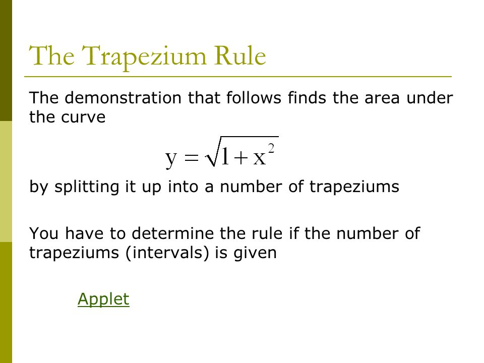 The Trapezium Rule The demonstration that follows finds the area under the curve by splitting it up into a number of trapeziums You have to determine the rule if the number of trapeziums (intervals) is given Applet