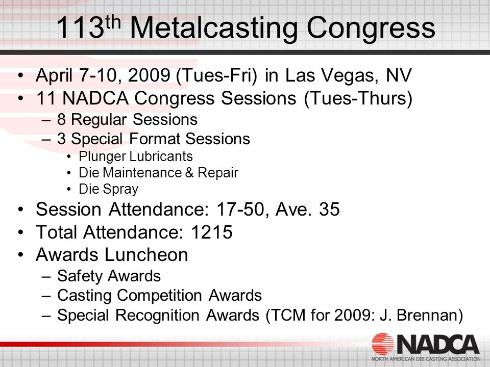 113 th Metalcasting Congress April 7-10, 2009 (Tues-Fri) in Las Vegas, NV 11 NADCA Congress Sessions (Tues-Thurs) –8 Regular Sessions –3 Special Format Sessions Plunger Lubricants Die Maintenance & Repair Die Spray Session Attendance: 17-50, Ave.