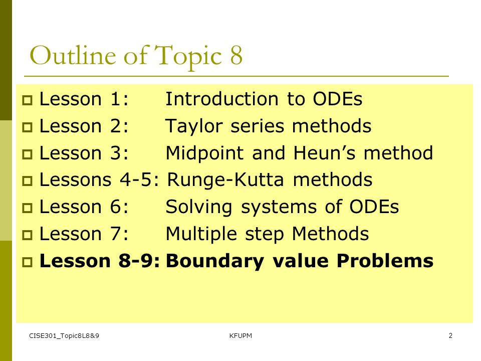 CISE301_Topic8L8&9KFUPM1 SE301: Numerical Methods Topic 8 Ordinary Differential Equations (ODEs) Lecture 28-36 KFUPM Read 25.1-25.4, 26-2, 27-1