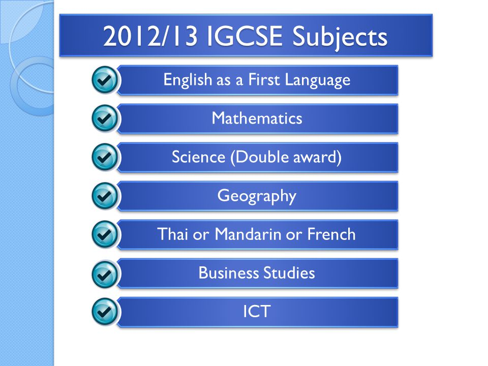 2012/13 IGCSE Subjects English as a First Language Mathematics Science (Double award) Geography Thai or Mandarin or French Business Studies ICT