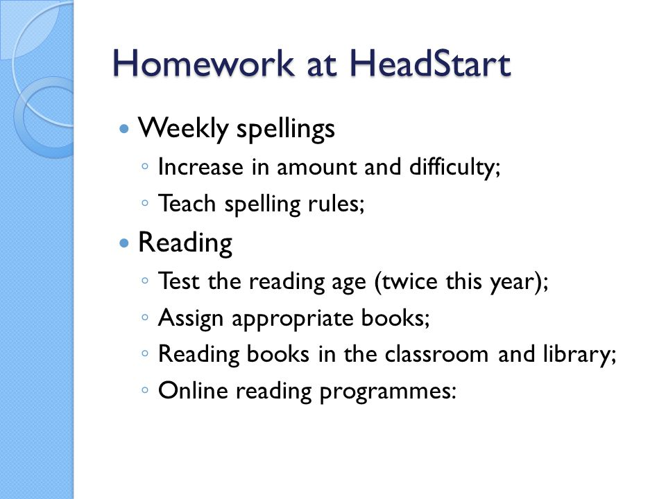 Homework at HeadStart Weekly spellings ◦ Increase in amount and difficulty; ◦ Teach spelling rules; Reading ◦ Test the reading age (twice this year); ◦ Assign appropriate books; ◦ Reading books in the classroom and library; ◦ Online reading programmes: