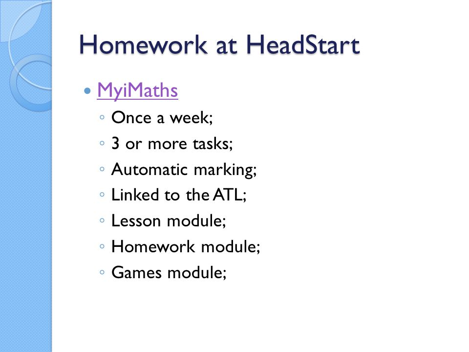 Homework at HeadStart MyiMaths ◦ Once a week; ◦ 3 or more tasks; ◦ Automatic marking; ◦ Linked to the ATL; ◦ Lesson module; ◦ Homework module; ◦ Games module;