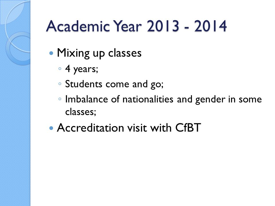 Academic Year 2013 - 2014 Mixing up classes ◦ 4 years; ◦ Students come and go; ◦ Imbalance of nationalities and gender in some classes; Accreditation visit with CfBT