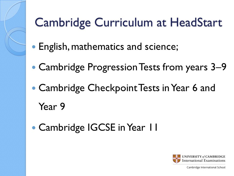 Cambridge Curriculum at HeadStart English, mathematics and science; Cambridge Progression Tests from years 3–9 Cambridge Checkpoint Tests in Year 6 and Year 9 Cambridge IGCSE in Year 11