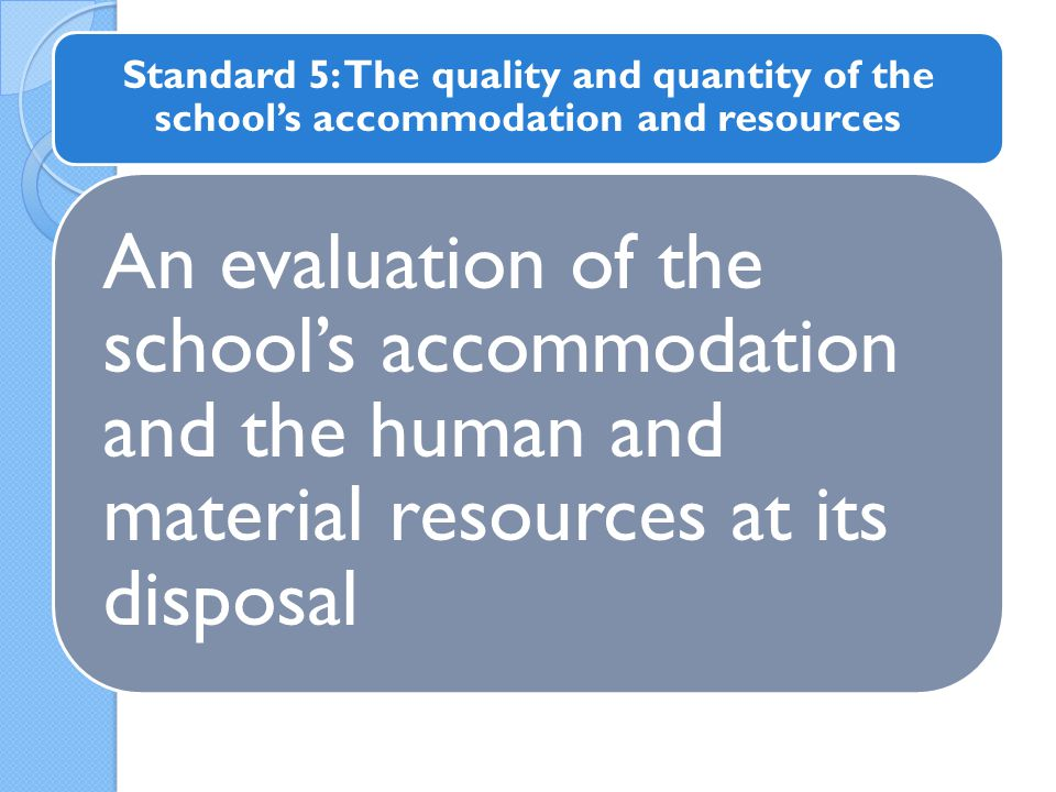 An evaluation of the school's accommodation and the human and material resources at its disposal Standard 5: The quality and quantity of the school's accommodation and resources