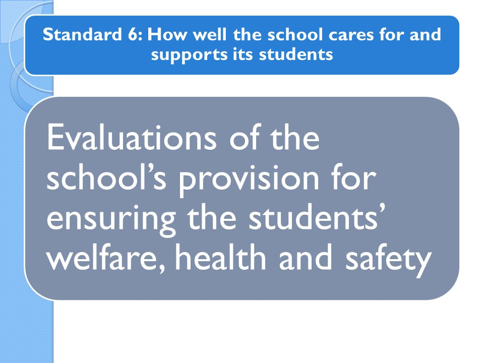 Evaluations of the school's provision for ensuring the students' welfare, health and safety Standard 6: How well the school cares for and supports its students