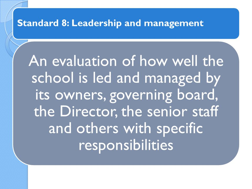 An evaluation of how well the school is led and managed by its owners, governing board, the Director, the senior staff and others with specific responsibilities Standard 8: Leadership and management