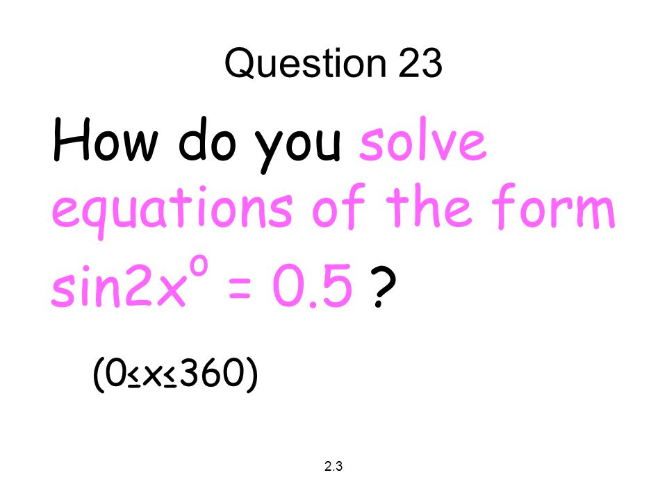 2.3 Question 23 How do you solve equations of the form sin2x o = 0.5 ? (0≤x≤360)