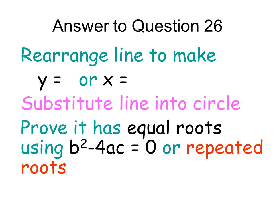 Answer to Question 26 Rearrange line to make y = or x = Substitute line into circle Prove it has equal roots using b 2 -4ac = 0 or repeated roots