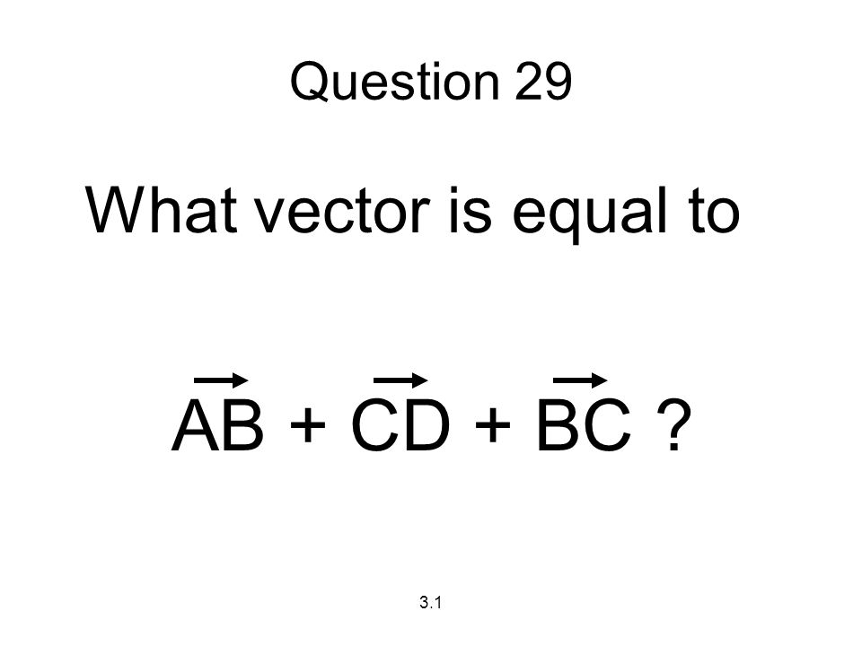 3.1 Question 29 What vector is equal to AB + CD + BC ?