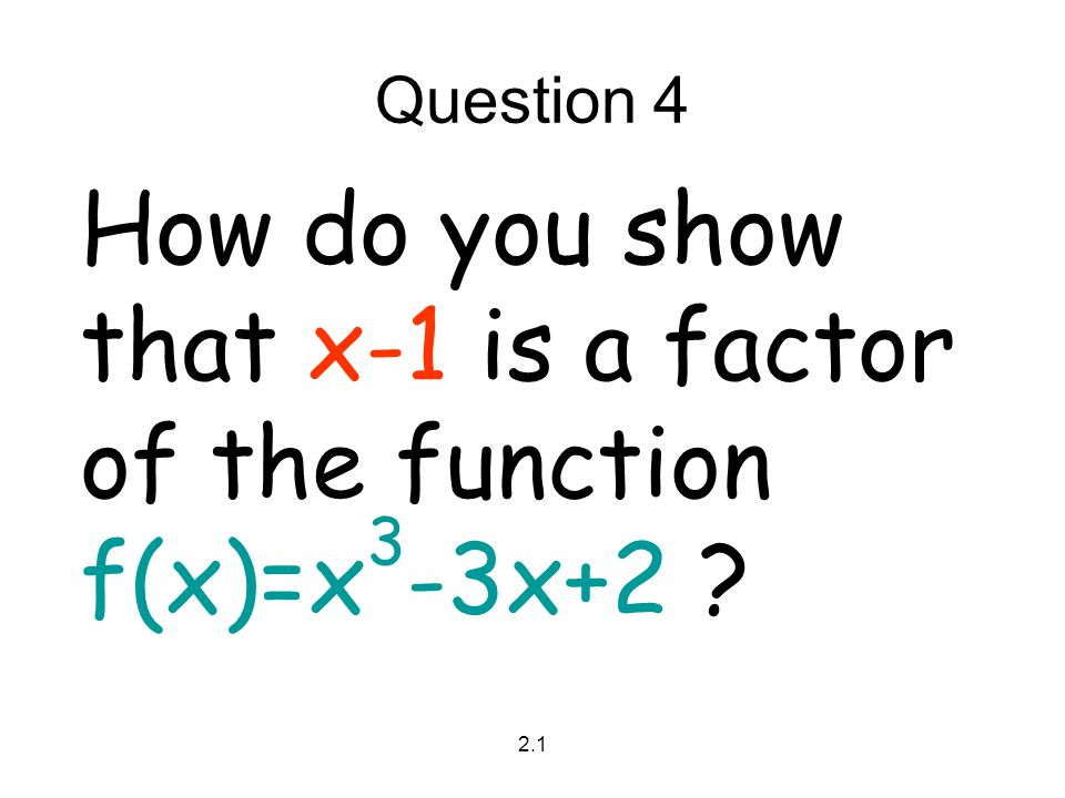 2.1 Question 4 How do you show that x-1 is a factor of the function f(x)=x 3 -3x+2 ?