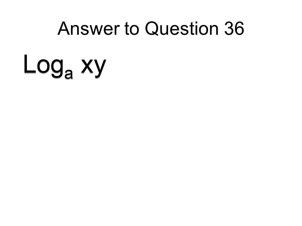 Answer to Question 36 Log a xy
