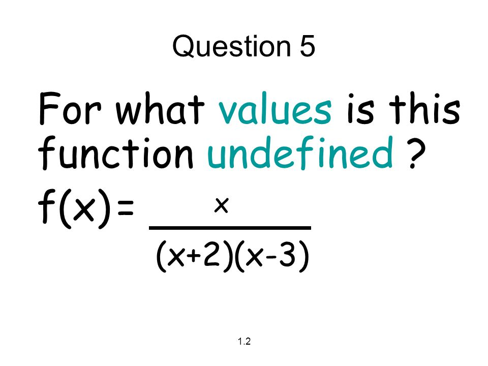 1.2 Question 5 For what values is this function undefined ? f(x)= x (x+2)(x-3)