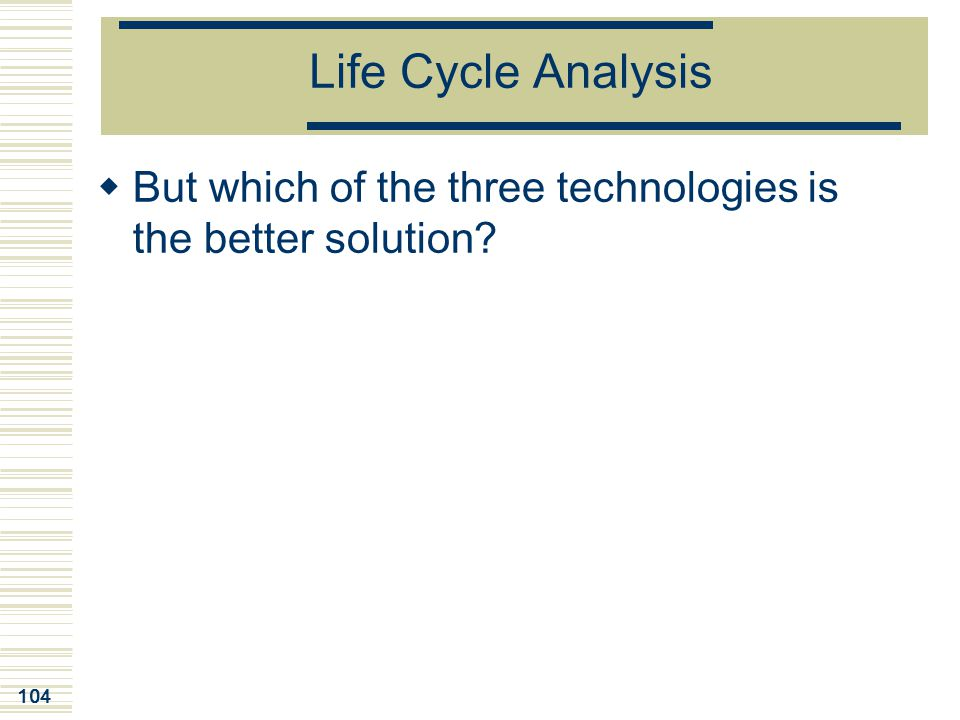 104 Life Cycle Analysis  But which of the three technologies is the better solution?