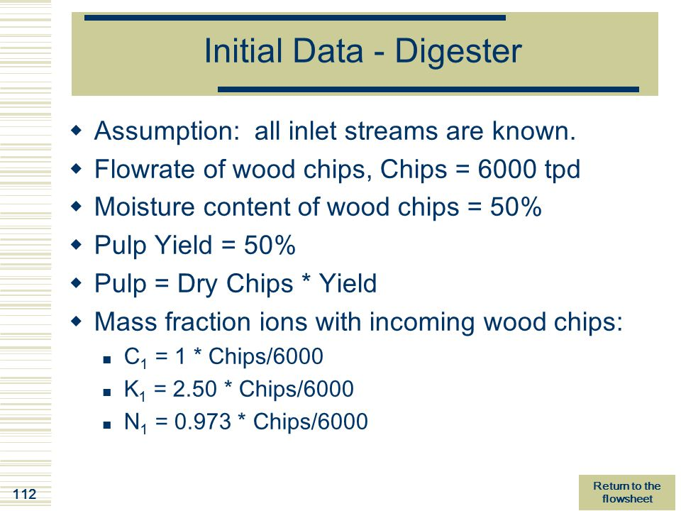 112 Initial Data - Digester  Assumption: all inlet streams are known.  Flowrate of wood chips, Chips = 6000 tpd  Moisture content of wood chips = 5