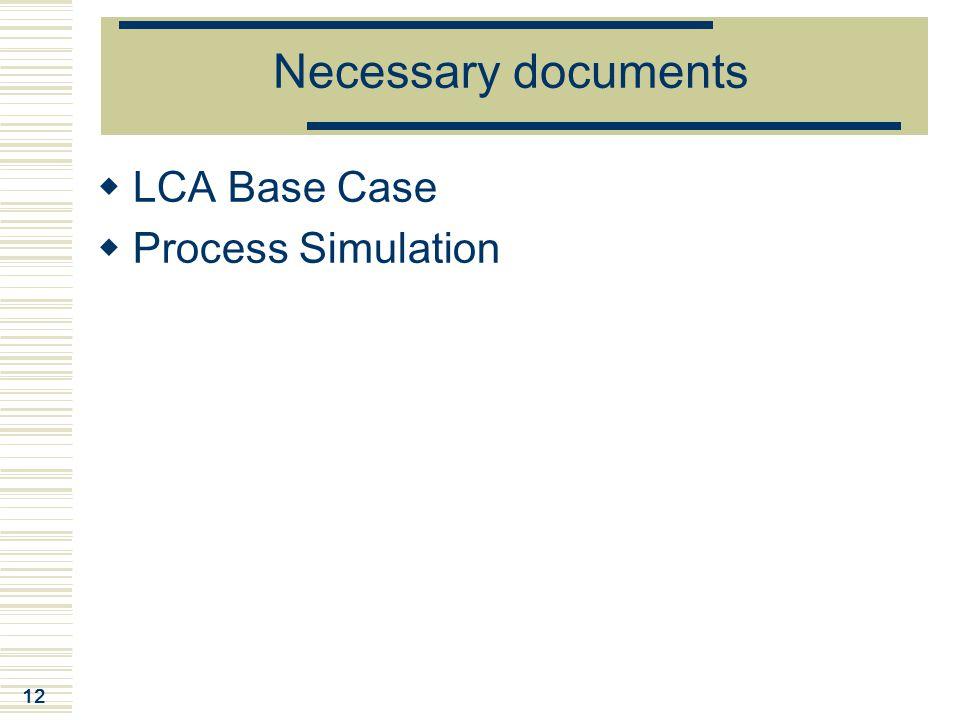 12 Necessary documents  LCA Base Case  Process Simulation