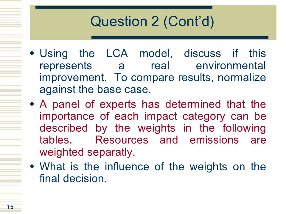 15 Question 2 (Cont'd)  Using the LCA model, discuss if this represents a real environmental improvement. To compare results, normalize against the b