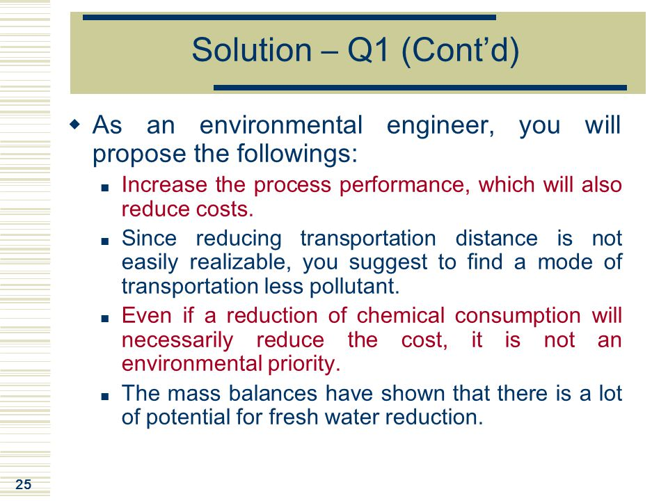 25 Solution – Q1 (Cont'd)  As an environmental engineer, you will propose the followings: Increase the process performance, which will also reduce co