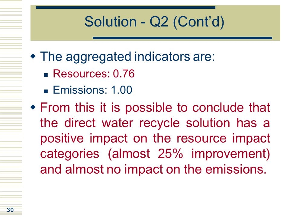 30 Solution - Q2 (Cont'd)  The aggregated indicators are: Resources: 0.76 Emissions: 1.00  From this it is possible to conclude that the direct wate