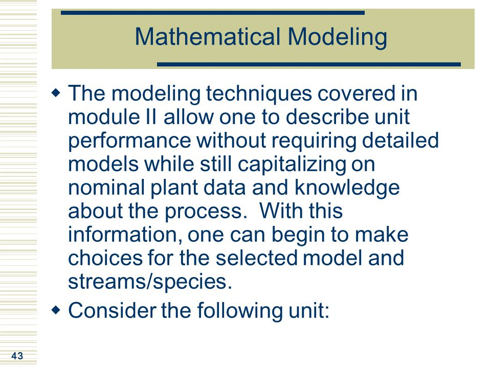43 Mathematical Modeling  The modeling techniques covered in module II allow one to describe unit performance without requiring detailed models while