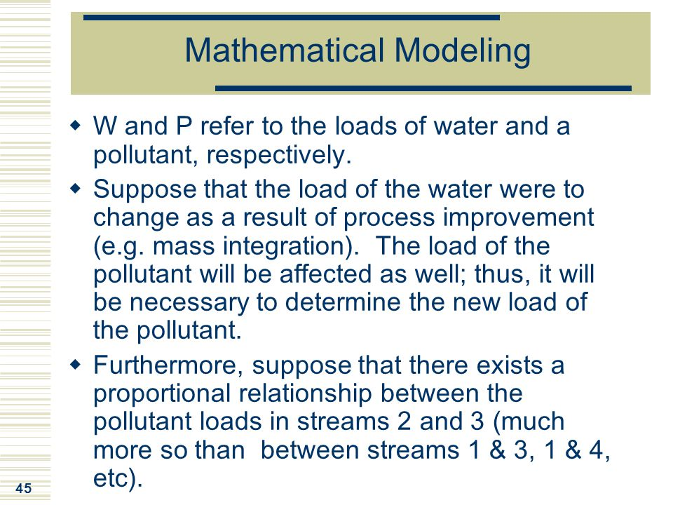 45 Mathematical Modeling  W and P refer to the loads of water and a pollutant, respectively.  Suppose that the load of the water were to change as a