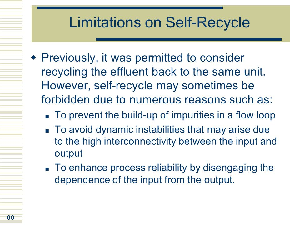 60 Limitations on Self-Recycle  Previously, it was permitted to consider recycling the effluent back to the same unit. However, self-recycle may some