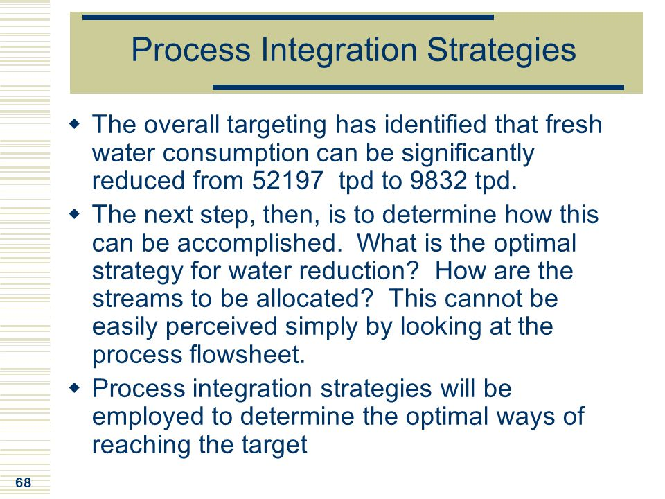 68 Process Integration Strategies  The overall targeting has identified that fresh water consumption can be significantly reduced from 52197 tpd to 9