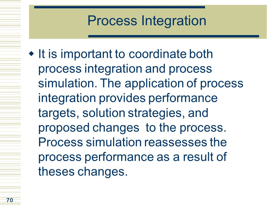 70 Process Integration  It is important to coordinate both process integration and process simulation. The application of process integration provide