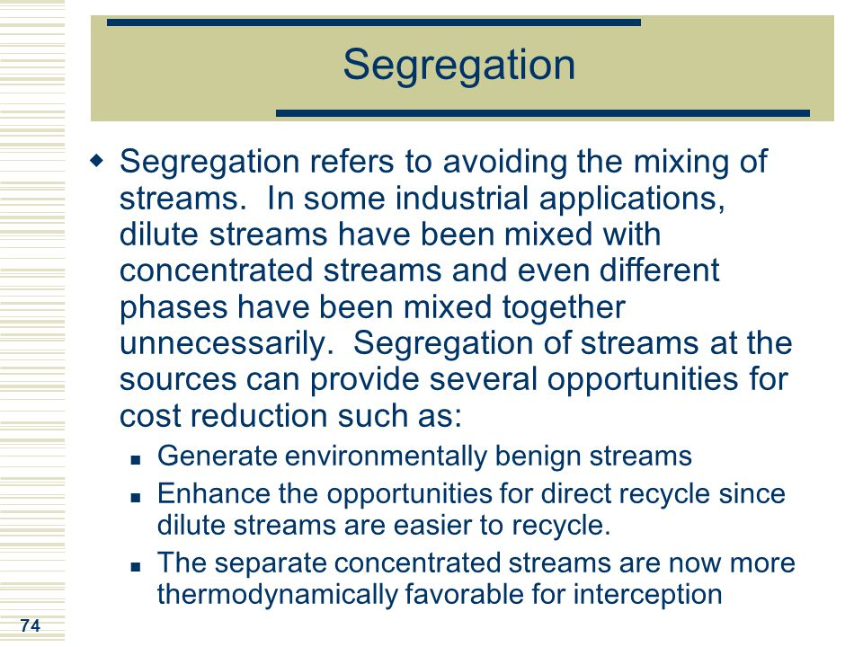 74 Segregation  Segregation refers to avoiding the mixing of streams. In some industrial applications, dilute streams have been mixed with concentrat