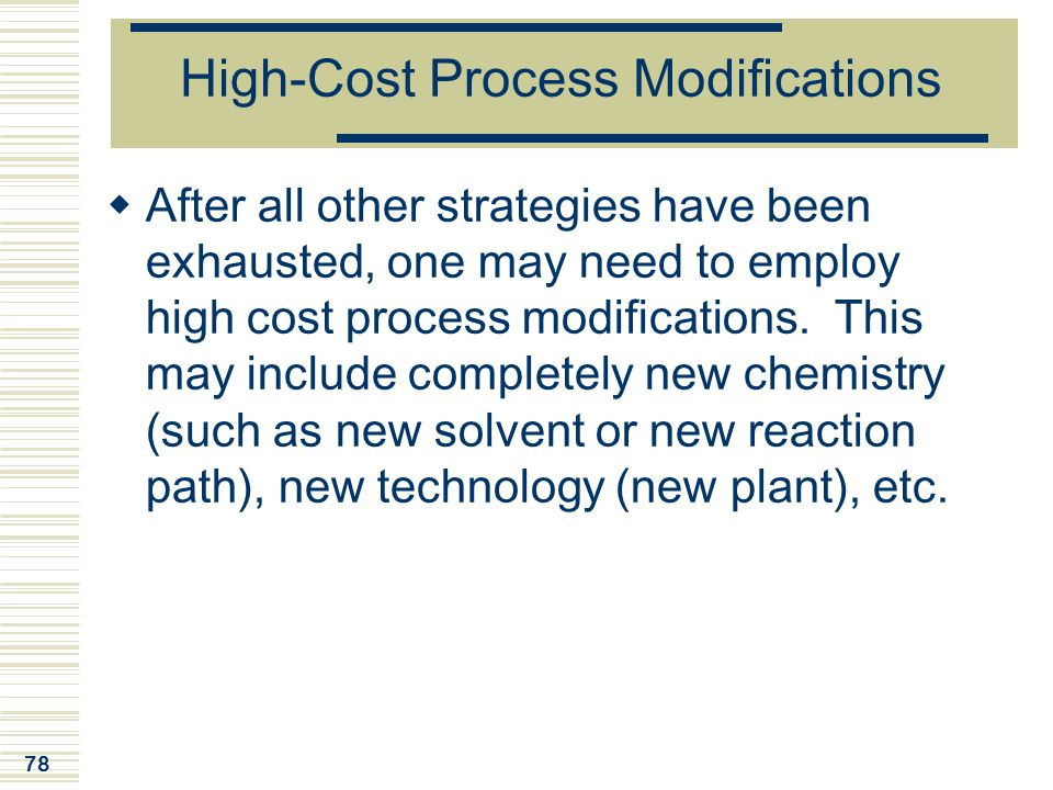 78 High-Cost Process Modifications  After all other strategies have been exhausted, one may need to employ high cost process modifications. This may