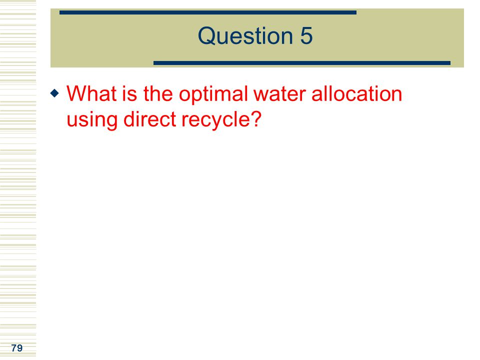 79 Question 5  What is the optimal water allocation using direct recycle?