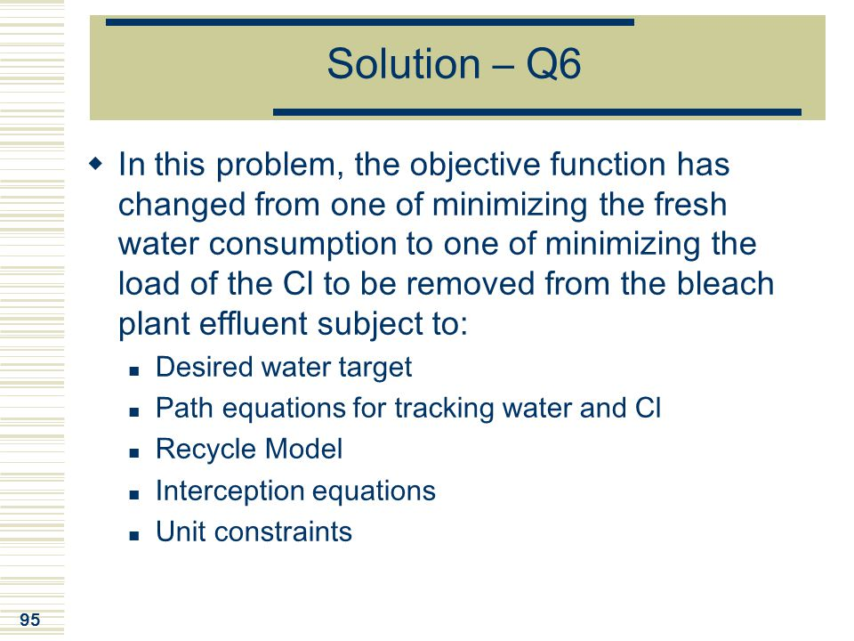 95 Solution – Q6  In this problem, the objective function has changed from one of minimizing the fresh water consumption to one of minimizing the loa