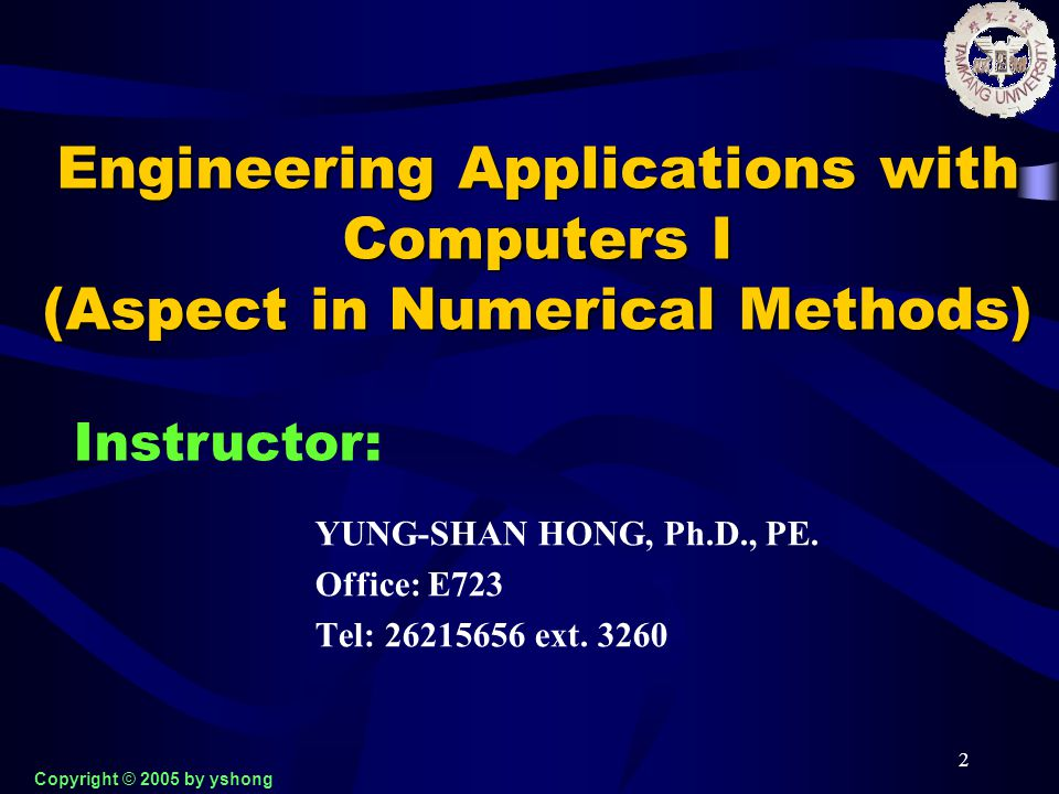 2 Engineering Applications with Computers I (Aspect in Numerical Methods) YUNG-SHAN HONG, Ph.D., PE. Office: E723 Tel: 26215656 ext. 3260 Instructor: