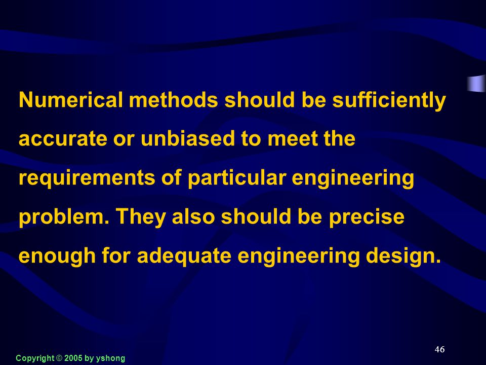 46 Numerical methods should be sufficiently accurate or unbiased to meet the requirements of particular engineering problem. They also should be preci