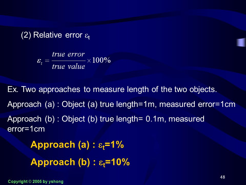 48 (2) Relative error  t Ex. Two approaches to measure length of the two objects. Approach (a) : Object (a) true length=1m, measured error=1cm Approa