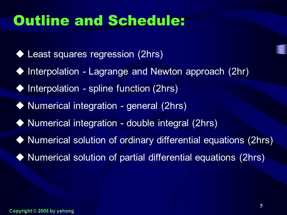 5 Outline and Schedule:  Least squares regression (2hrs)  Interpolation - Lagrange and Newton approach (2hr)  Interpolation - spline function (2hrs