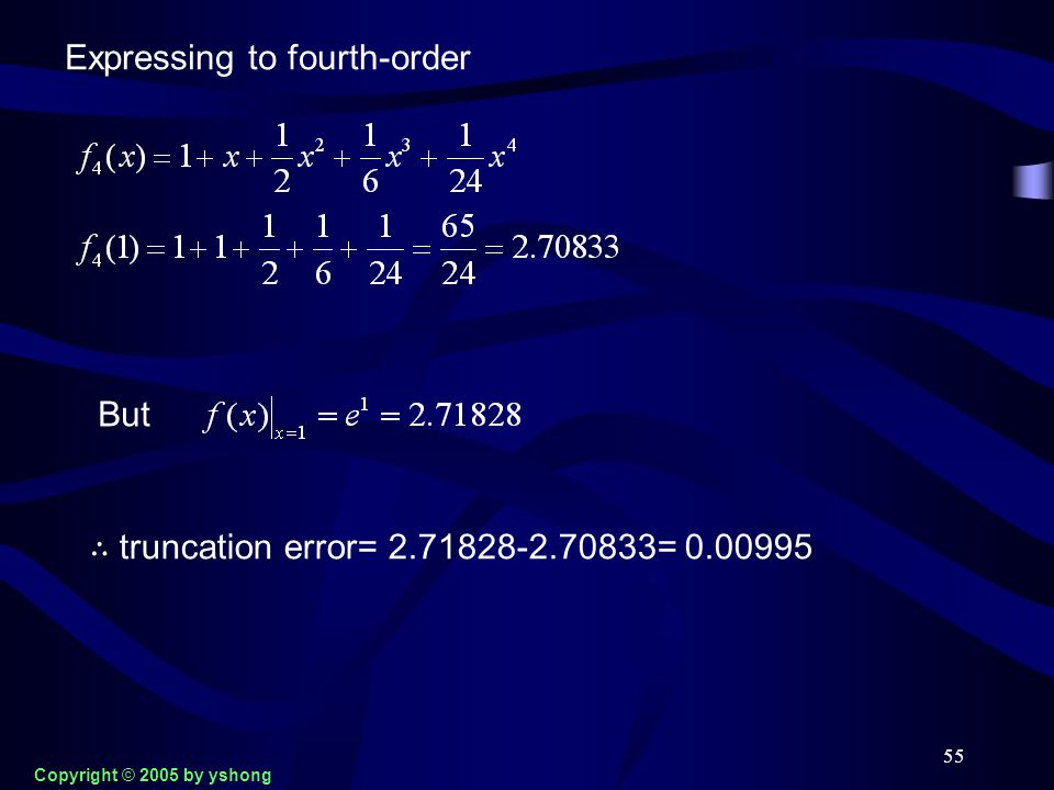 55 Expressing to fourth-order But ∴ truncation error= 2.71828-2.70833= 0.00995 Copyright © 2005 by yshong