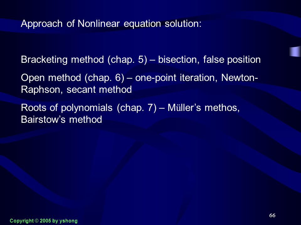 66 Approach of Nonlinear equation solution: Bracketing method (chap. 5) – bisection, false position Open method (chap. 6) – one-point iteration, Newto