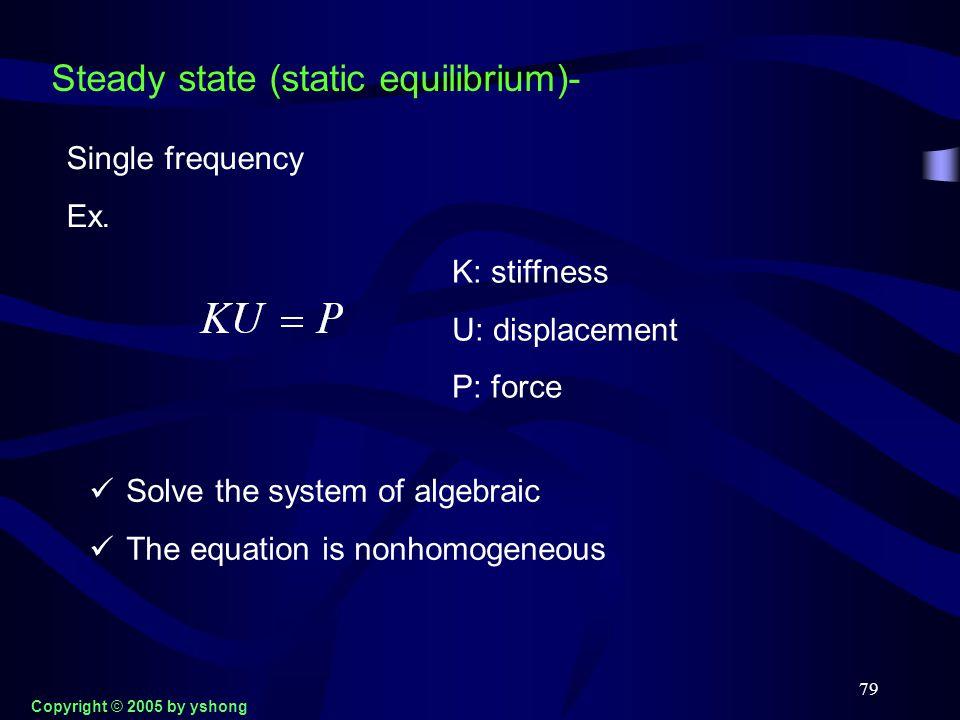 79 Steady state (static equilibrium)- Single frequency Ex. K: stiffness U: displacement P: force Solve the system of algebraic The equation is nonhomo
