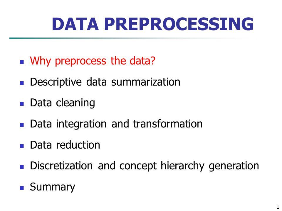 1 DATA PREPROCESSING Why preprocess the data? Descriptive data summarization Data cleaning Data integration and transformation Data reduction Discreti