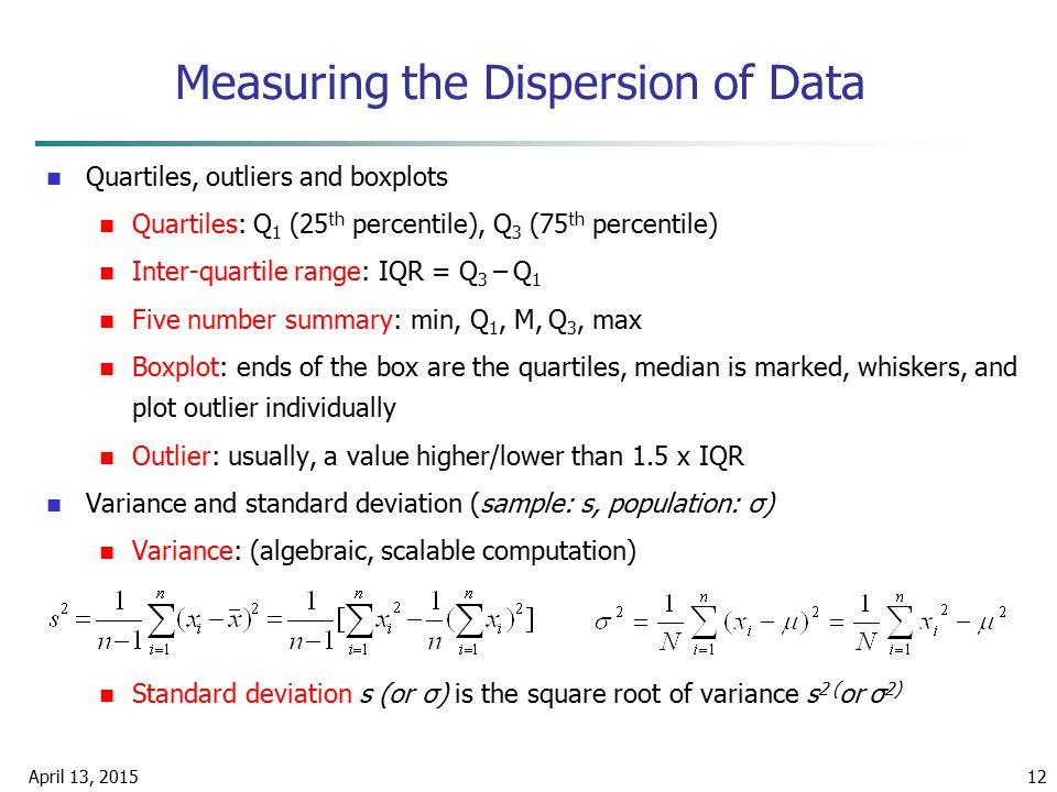 April 13, 201512 Measuring the Dispersion of Data Quartiles, outliers and boxplots Quartiles: Q 1 (25 th percentile), Q 3 (75 th percentile) Inter-qua