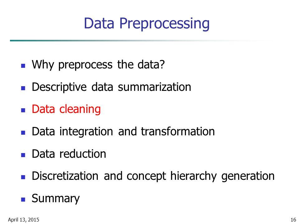 April 13, 201516 Data Preprocessing Why preprocess the data? Descriptive data summarization Data cleaning Data integration and transformation Data red