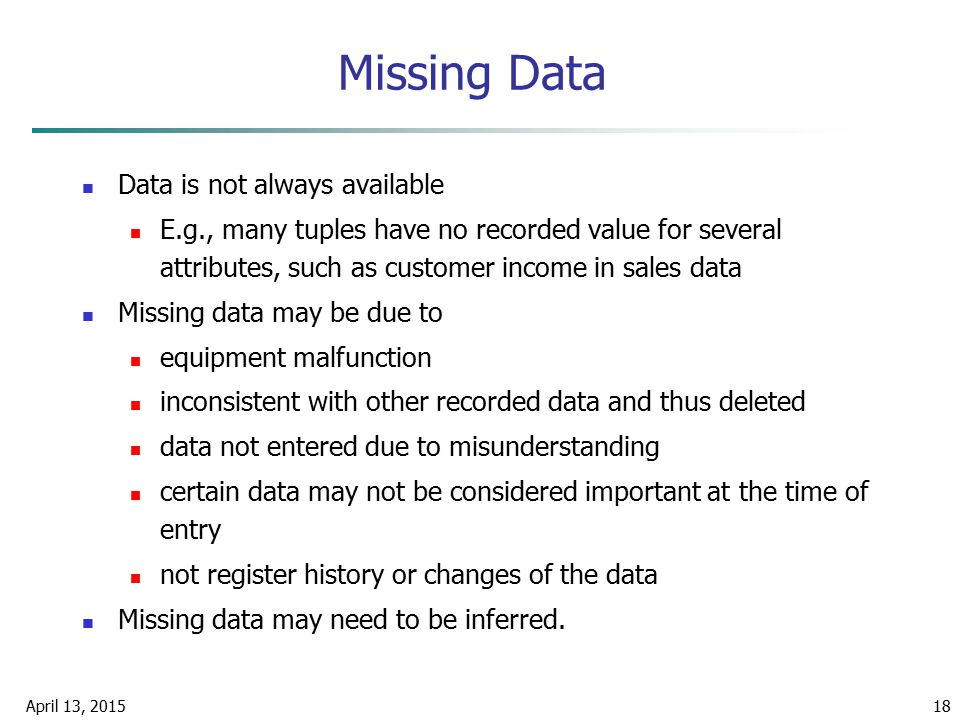 April 13, 201518 Missing Data Data is not always available E.g., many tuples have no recorded value for several attributes, such as customer income in