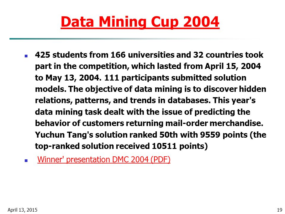 April 13, 201519 Data Mining Cup 2004 425 students from 166 universities and 32 countries took part in the competition, which lasted from April 15, 20