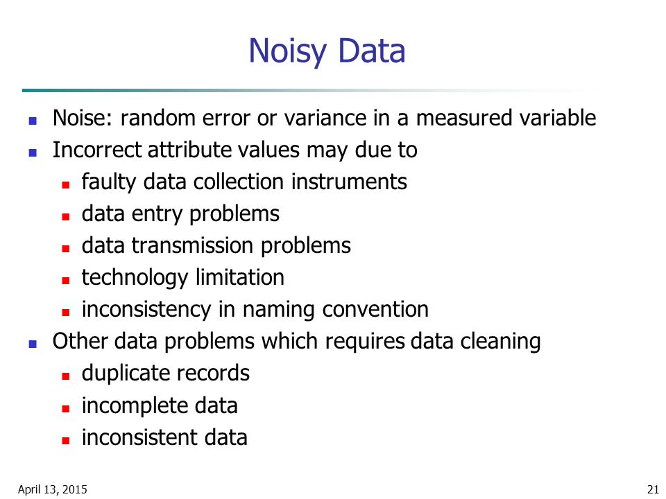 April 13, 201521 Noisy Data Noise: random error or variance in a measured variable Incorrect attribute values may due to faulty data collection instru