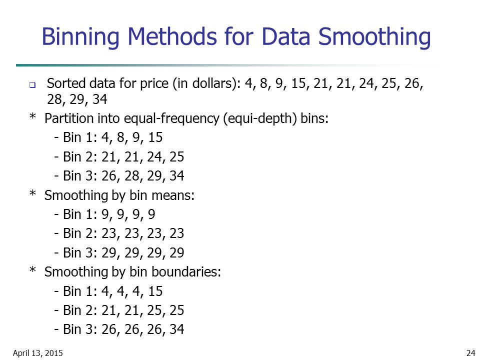 April 13, 201524 Binning Methods for Data Smoothing  Sorted data for price (in dollars): 4, 8, 9, 15, 21, 21, 24, 25, 26, 28, 29, 34 * Partition into
